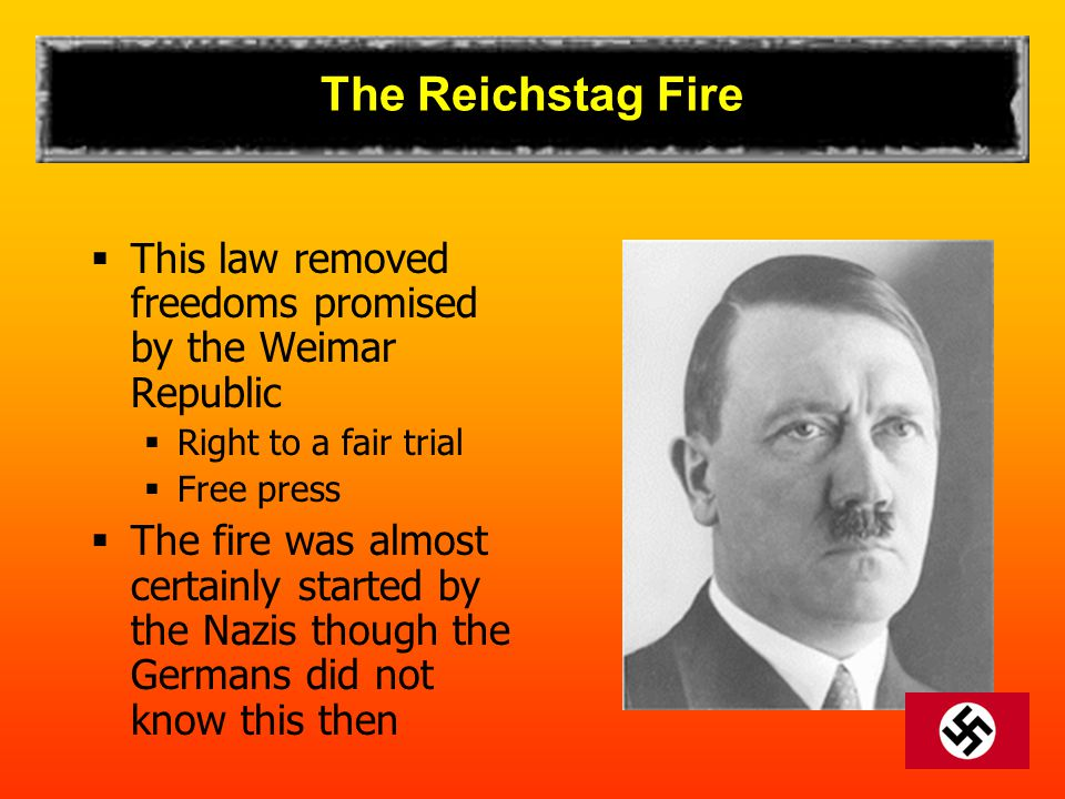 The Reichstag Fire  This law removed freedoms promised by the Weimar Republic  Right to a fair trial  Free press  The fire was almost certainly st