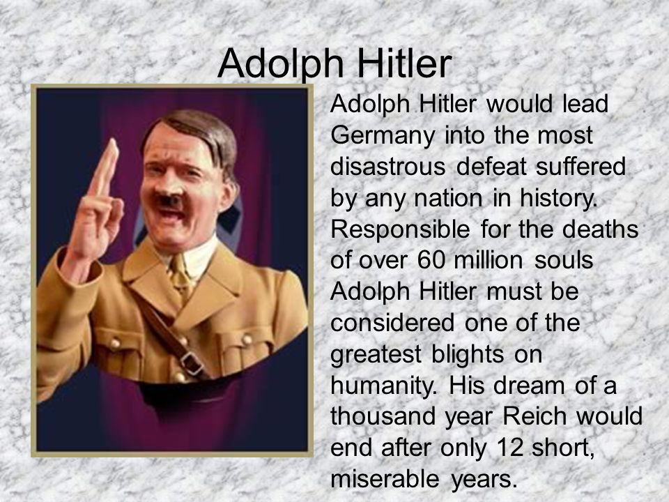 Adolph Hitler Adolph Hitler would lead Germany into the most disastrous defeat suffered by any nation in history. Responsible for the deaths of over 6