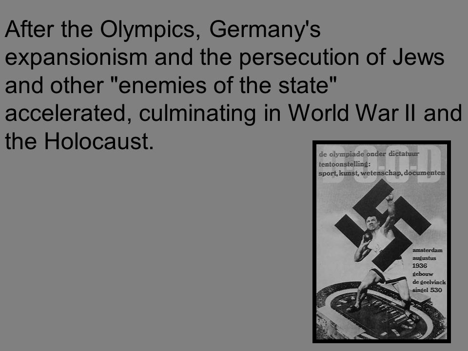 After the Olympics, Germany s expansionism and the persecution of Jews and other enemies of the state accelerated, culminating in World War II and the Holocaust.