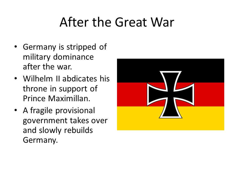 After the Great War Germany is stripped of military dominance after the war.