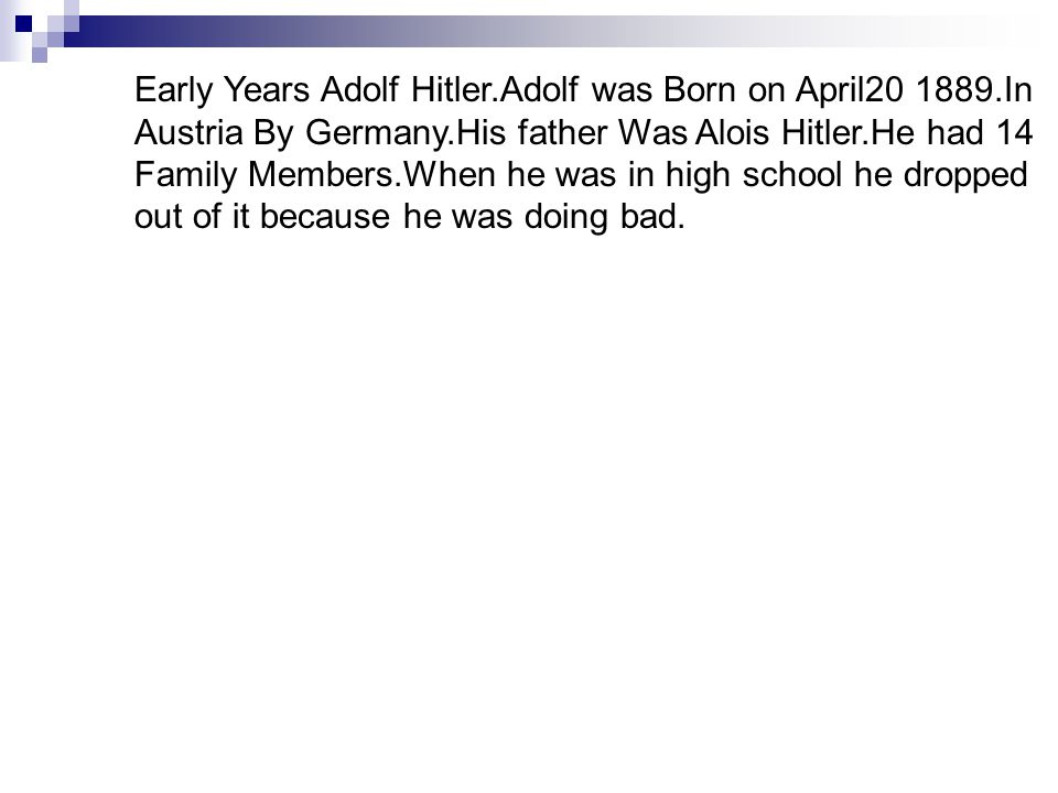 Early Years Adolf Hitler.Adolf was Born on April20 1889.In Austria By Germany.His father Was Alois Hitler.He had 14 Family Members.When he was in high school he dropped out of it because he was doing bad.