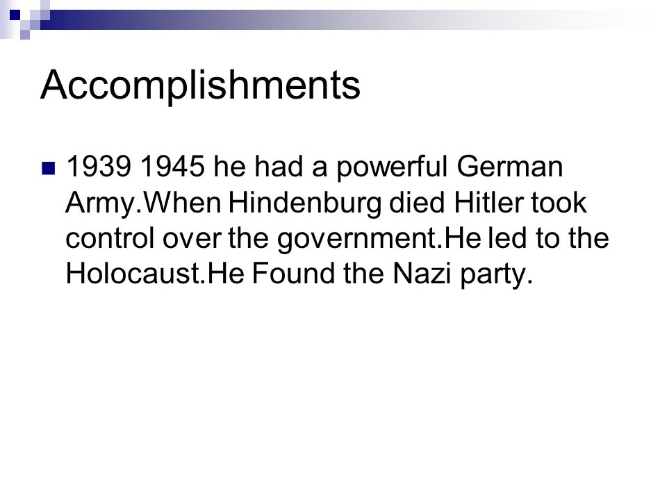 Accomplishments 1939 1945 he had a powerful German Army.When Hindenburg died Hitler took control over the government.He led to the Holocaust.He Found the Nazi party.