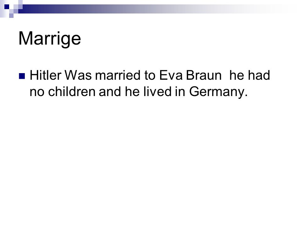 Marrige Hitler Was married to Eva Braun he had no children and he lived in Germany.