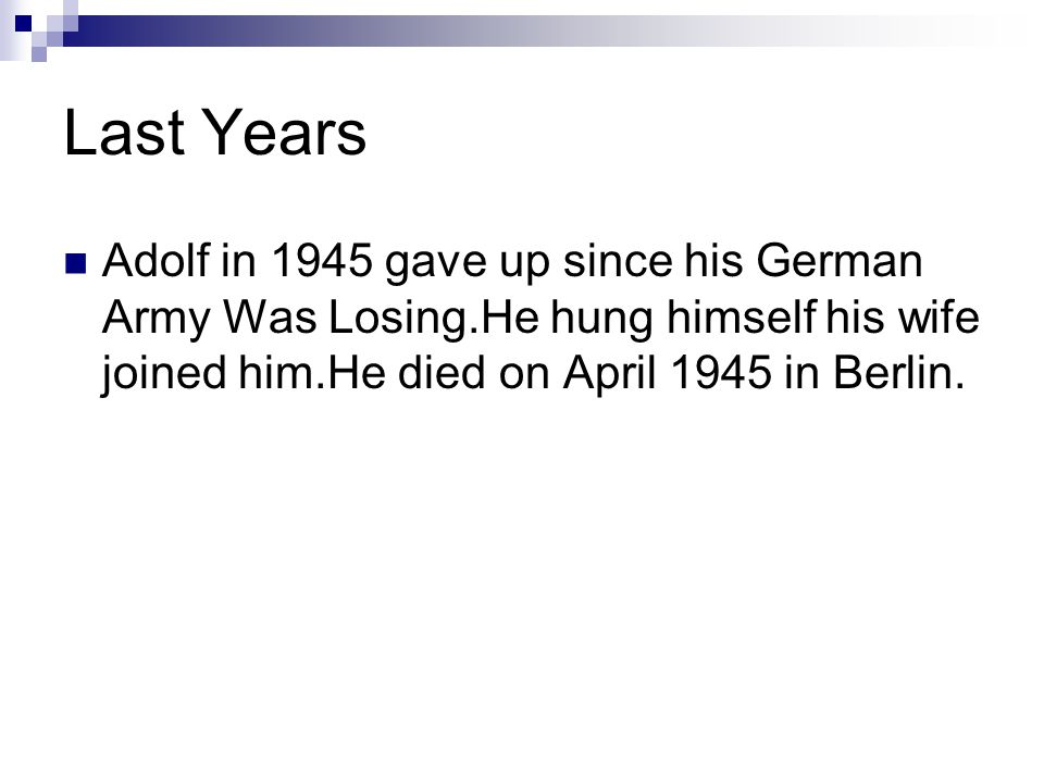 Last Years Adolf in 1945 gave up since his German Army Was Losing.He hung himself his wife joined him.He died on April 1945 in Berlin.