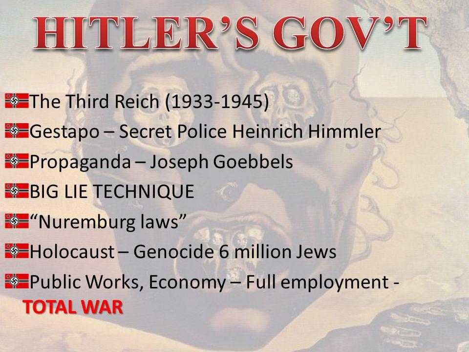 The Third Reich (1933-1945) Gestapo – Secret Police Heinrich Himmler Propaganda – Joseph Goebbels BIG LIE TECHNIQUE Nuremburg laws Holocaust – Genocide 6 million Jews TOTAL WAR Public Works, Economy – Full employment - TOTAL WAR