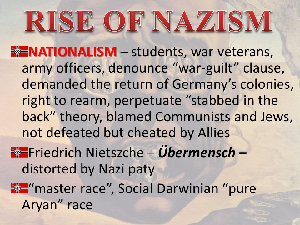 NATIONALISM NATIONALISM – students, war veterans, army officers, denounce war-guilt clause, demanded the return of Germany's colonies, right to rearm, perpetuate stabbed in the back theory, blamed Communists and Jews, not defeated but cheated by Allies Friedrich Nietszche – Übermensch – distorted by Nazi paty master race , Social Darwinian pure Aryan race