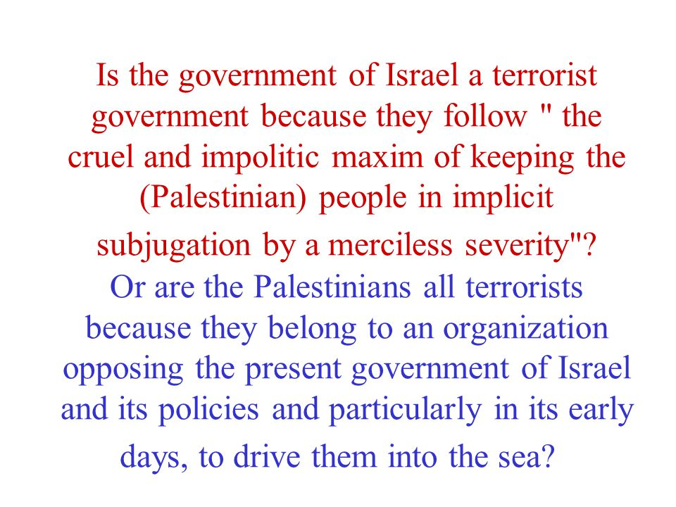 Is the government of Israel a terrorist government because they follow the cruel and impolitic maxim of keeping the (Palestinian) people in implicit subjugation by a merciless severity .