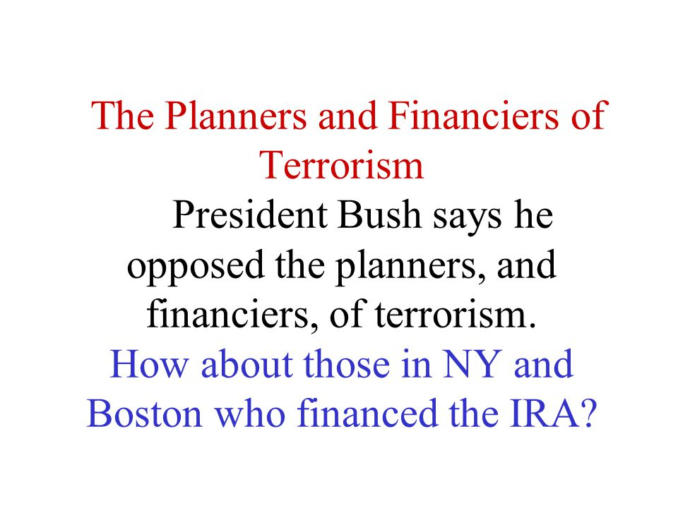 The Planners and Financiers of Terrorism President Bush says he opposed the planners, and financiers, of terrorism.