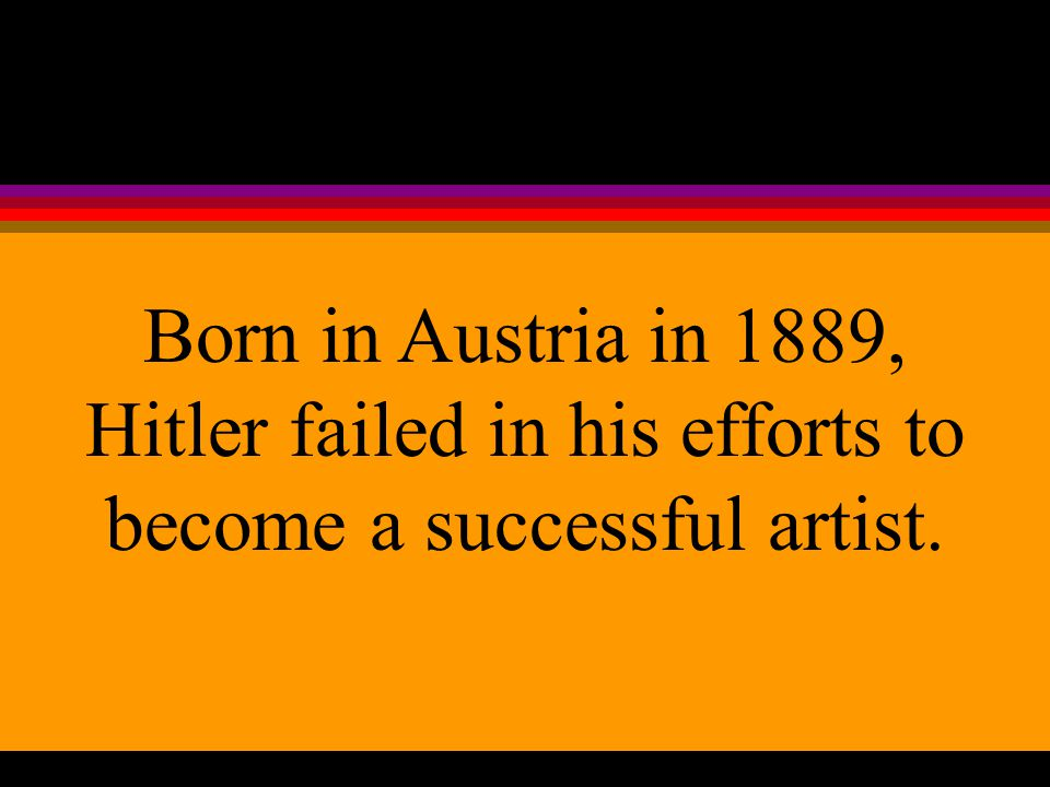 Born in Austria in 1889, Hitler failed in his efforts to become a successful artist.