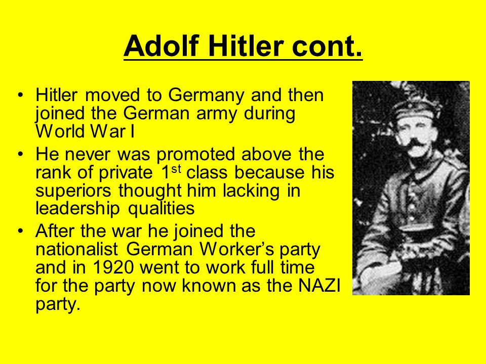 Adolf Hitler cont. Hitler moved to Germany and then joined the German army during World War I He never was promoted above the rank of private 1 st cla