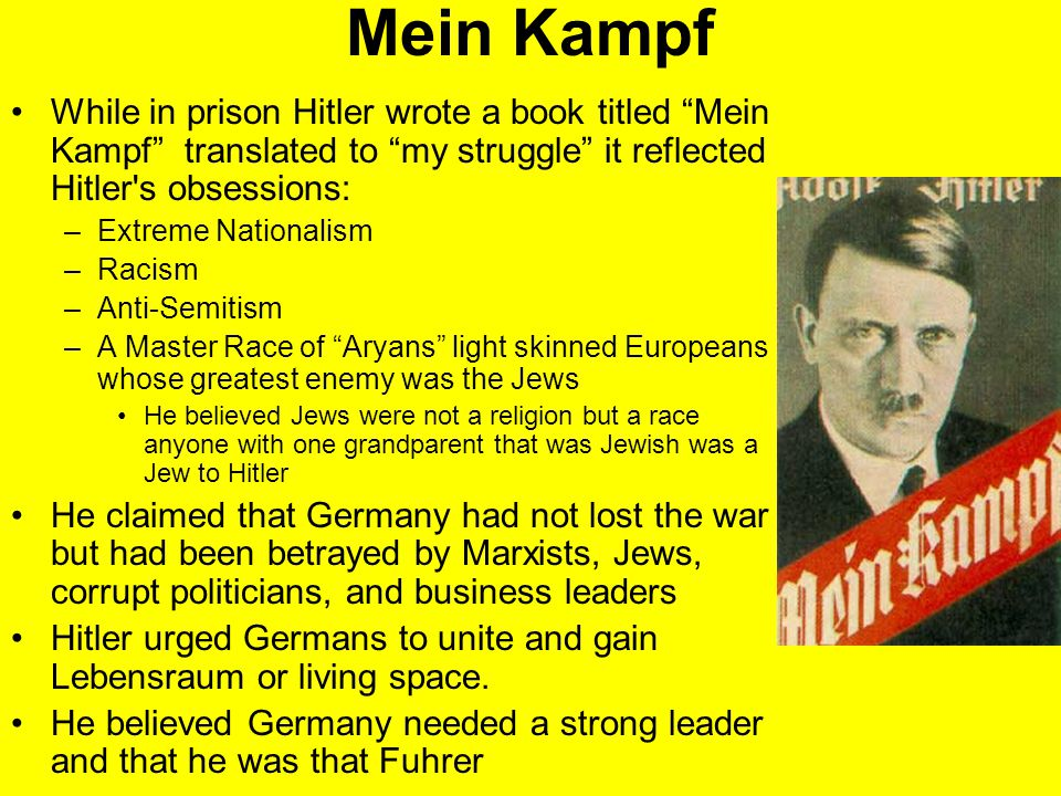 Mein Kampf While in prison Hitler wrote a book titled Mein Kampf translated to my struggle it reflected Hitler s obsessions: –Extreme Nationalism –Racism –Anti-Semitism –A Master Race of Aryans light skinned Europeans whose greatest enemy was the Jews He believed Jews were not a religion but a race anyone with one grandparent that was Jewish was a Jew to Hitler He claimed that Germany had not lost the war but had been betrayed by Marxists, Jews, corrupt politicians, and business leaders Hitler urged Germans to unite and gain Lebensraum or living space.