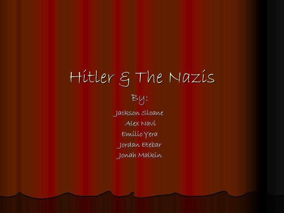 Hitler & The Nazis By: Jackson Sloane Alex Navi Alex Navi Emilio Yera Jordan Etebar Jordan Etebar Jonah Malkin Jonah Malkin