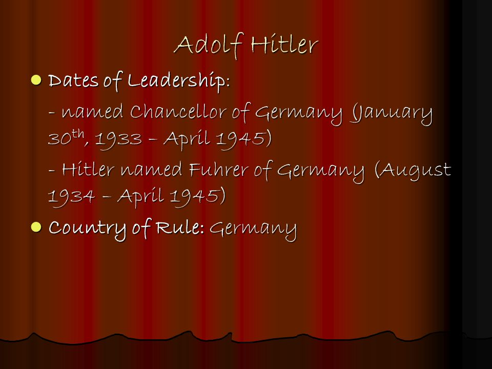 Adolf Hitler Dates of Leadership: Dates of Leadership: - named Chancellor of Germany (January 30 th, 1933 – April 1945) - Hitler named Fuhrer of Germa