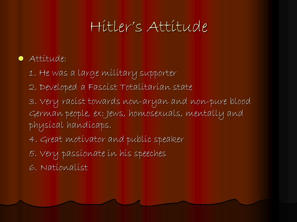 Hitler's Attitude Attitude: Attitude: 1. He was a large military supporter 2. Developed a Fascist Totalitarian state 3. Very racist towards non-aryan