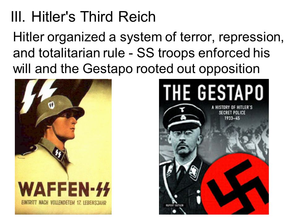 III. Hitler's Third Reich Hitler organized a system of terror, repression, and totalitarian rule - SS troops enforced his will and the Gestapo rooted