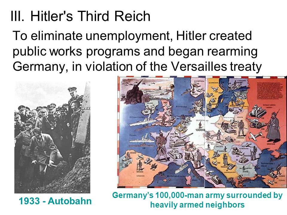 III. Hitler's Third Reich To eliminate unemployment, Hitler created public works programs and began rearming Germany, in violation of the Versailles t