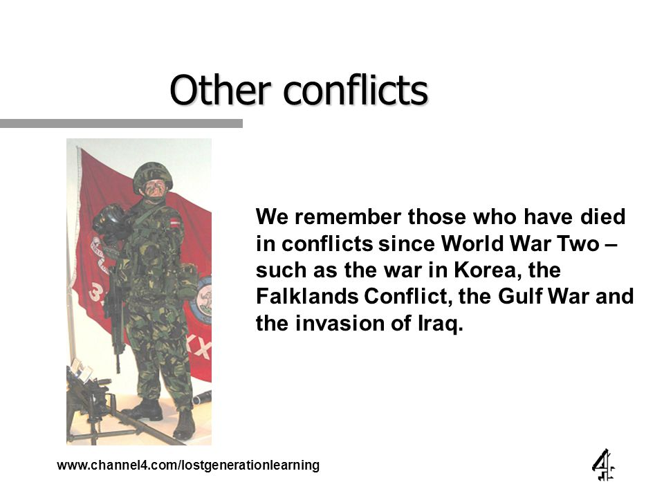 www.channel4.com/lostgenerationlearning Other conflicts We remember those who have died in conflicts since World War Two – such as the war in Korea, the Falklands Conflict, the Gulf War and the invasion of Iraq.