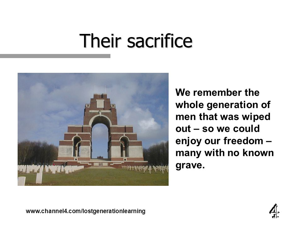 www.channel4.com/lostgenerationlearning Their sacrifice We remember the whole generation of men that was wiped out – so we could enjoy our freedom – many with no known grave.