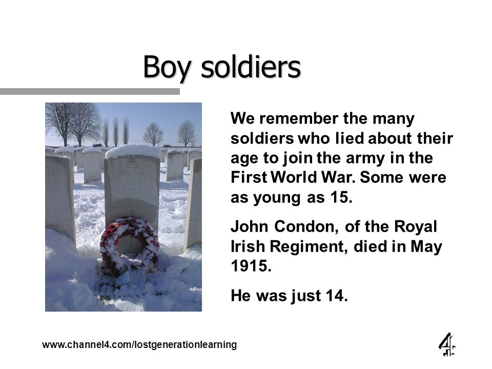 www.channel4.com/lostgenerationlearning Boy soldiers We remember the many soldiers who lied about their age to join the army in the First World War.