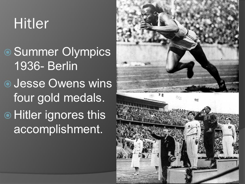 Hitler  Summer Olympics 1936- Berlin  Jesse Owens wins four gold medals.  Hitler ignores this accomplishment.