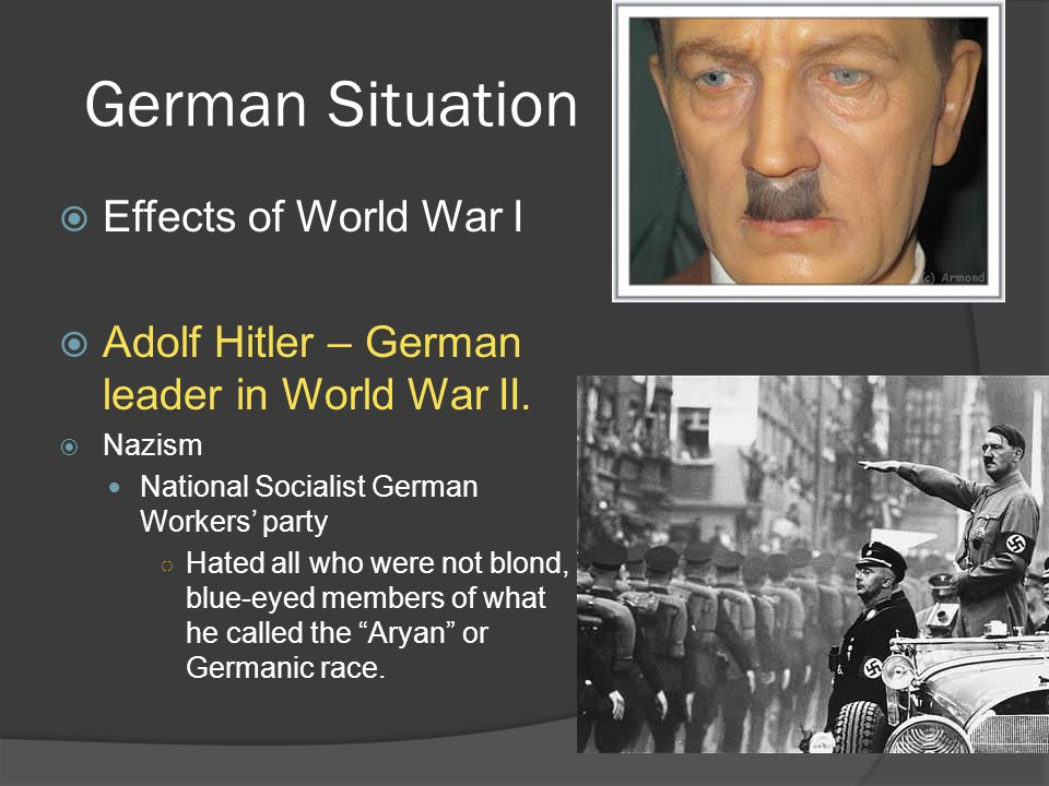 German Situation  Effects of World War I  Adolf Hitler – German leader in World War II.  Nazism National Socialist German Workers' party ○ Hated al