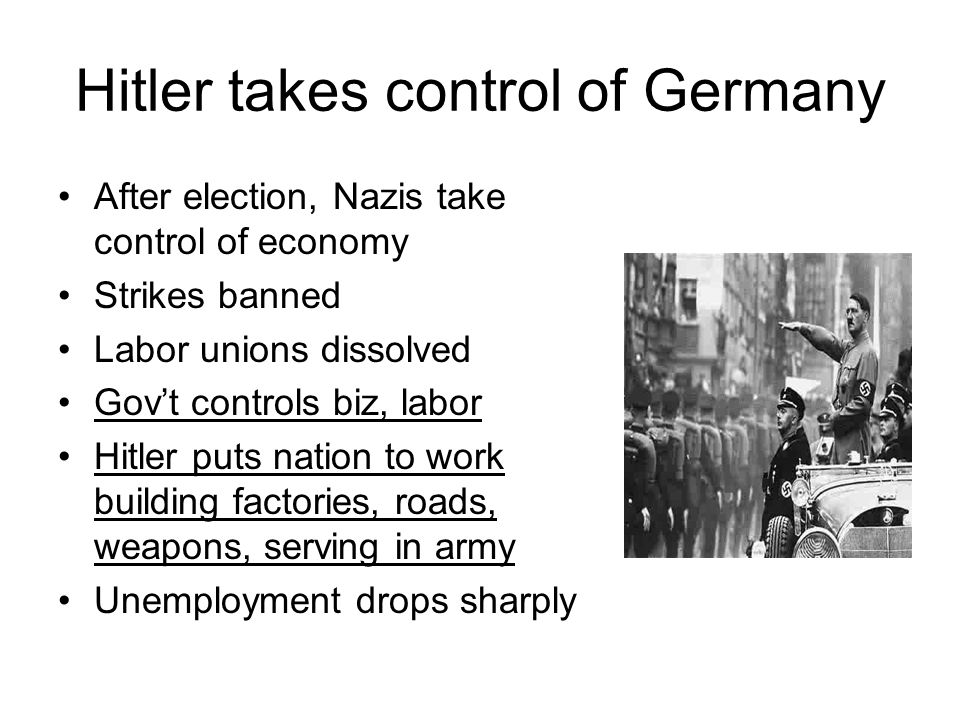 Hitler takes control of Germany After election, Nazis take control of economy Strikes banned Labor unions dissolved Gov't controls biz, labor Hitler p