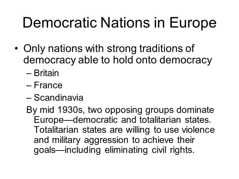 Democratic Nations in Europe Only nations with strong traditions of democracy able to hold onto democracy –Britain –France –Scandinavia By mid 1930s,