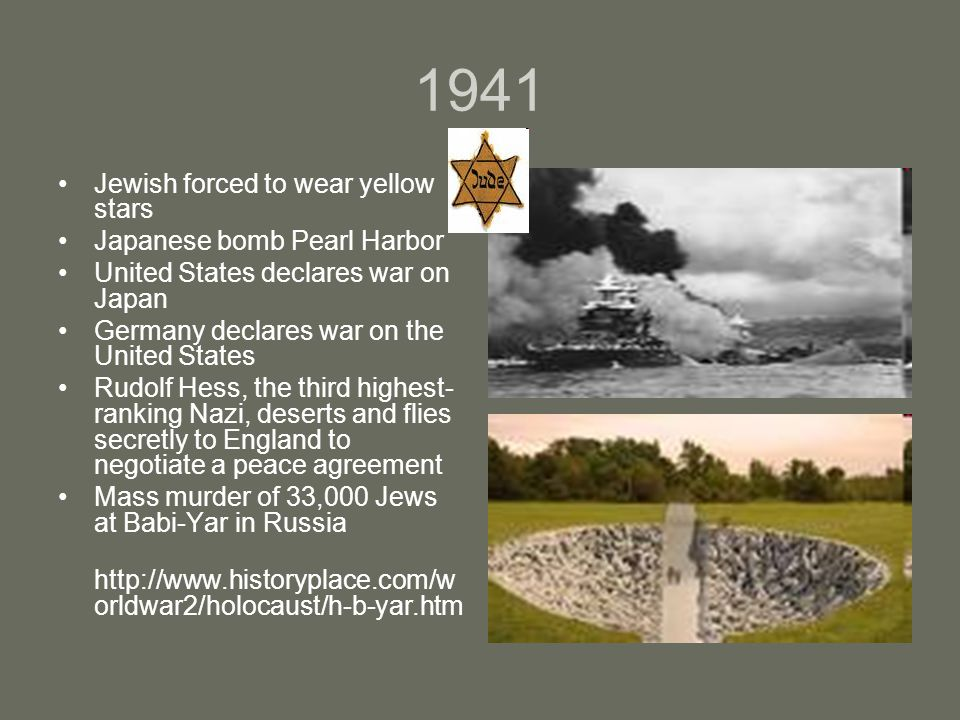 1941 Jewish forced to wear yellow stars Japanese bomb Pearl Harbor United States declares war on Japan Germany declares war on the United States Rudolf Hess, the third highest- ranking Nazi, deserts and flies secretly to England to negotiate a peace agreement Mass murder of 33,000 Jews at Babi-Yar in Russia http://www.historyplace.com/w orldwar2/holocaust/h-b-yar.htm