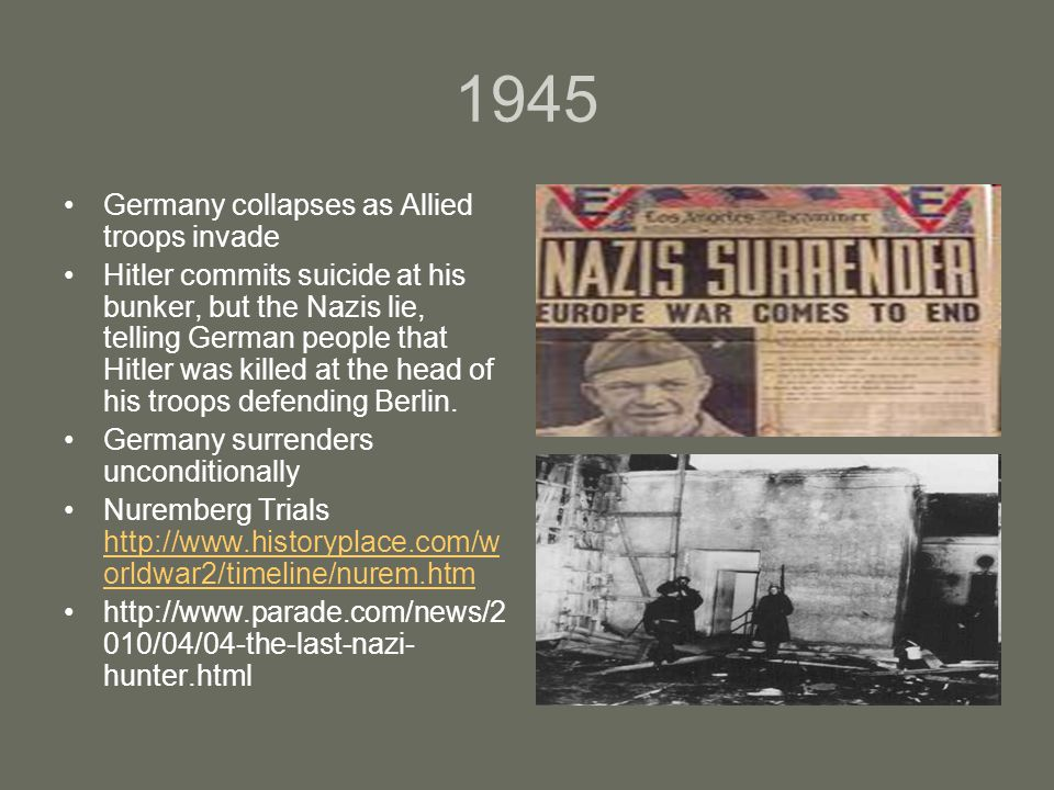 1945 Germany collapses as Allied troops invade Hitler commits suicide at his bunker, but the Nazis lie, telling German people that Hitler was killed at the head of his troops defending Berlin.