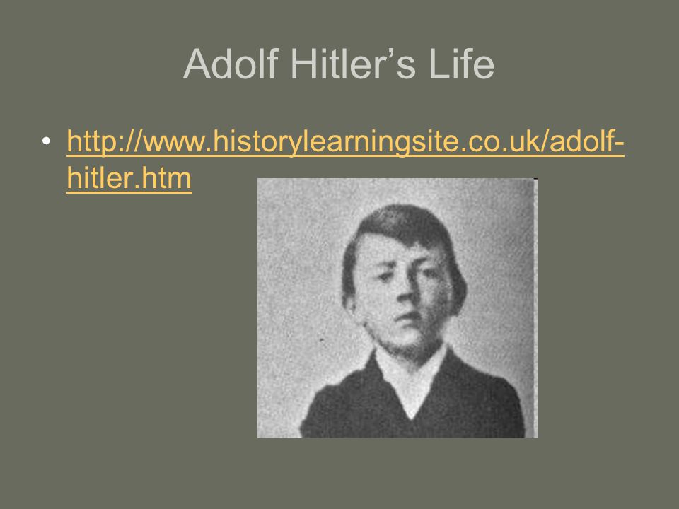 Adolf Hitler's Life http://www.historylearningsite.co.uk/adolf- hitler.htmhttp://www.historylearningsite.co.uk/adolf- hitler.htm