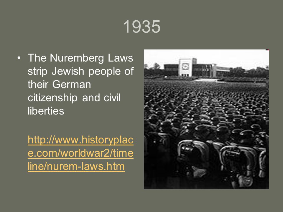 1935 The Nuremberg Laws strip Jewish people of their German citizenship and civil liberties http://www.historyplac e.com/worldwar2/time line/nurem-laws.htm http://www.historyplac e.com/worldwar2/time line/nurem-laws.htm