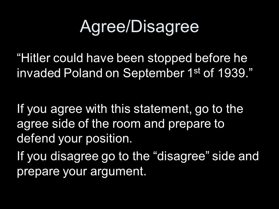 "Agree/Disagree ""Hitler could have been stopped before he invaded Poland on September 1 st of 1939."" If you agree with this statement, go to the agree"