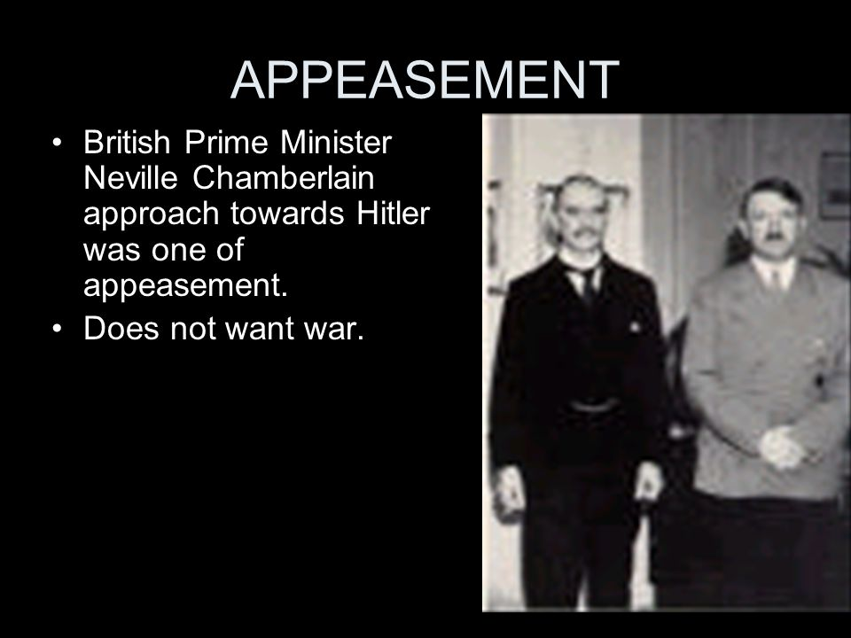 APPEASEMENT British Prime Minister Neville Chamberlain approach towards Hitler was one of appeasement. Does not want war.