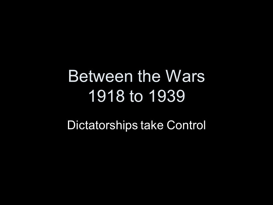 Between the Wars 1918 to 1939 Dictatorships take Control