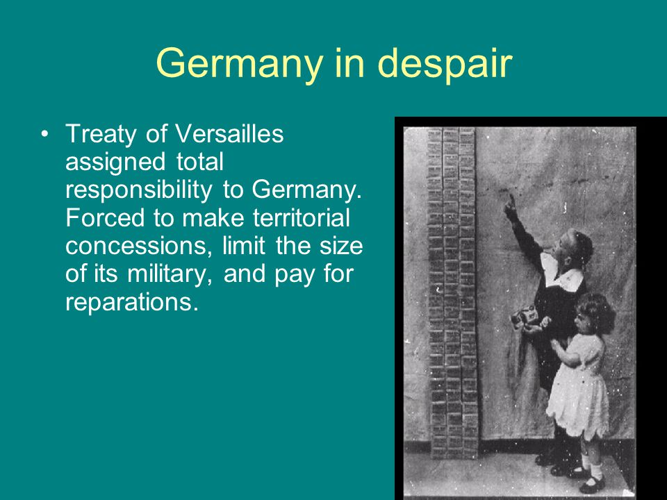 Germany in despair Treaty of Versailles assigned total responsibility to Germany. Forced to make territorial concessions, limit the size of its milita