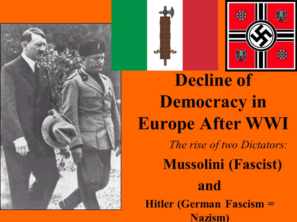 The Decline of Democracy in Europe After WWI The rise of two Dictators: Mussolini (Fascist) and Hitler (German Fascism = Nazism)