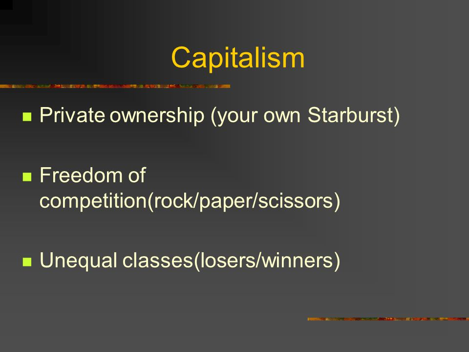 Capitalism Private ownership (your own Starburst) Freedom of competition(rock/paper/scissors) Unequal classes(losers/winners)