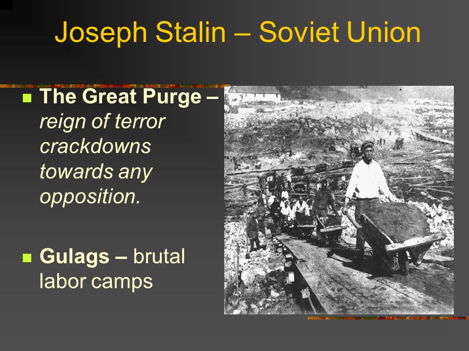 Joseph Stalin – Soviet Union The Great Purge – reign of terror crackdowns towards any opposition. Gulags – brutal labor camps
