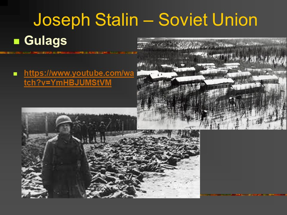 Joseph Stalin – Soviet Union Gulags https://www.youtube.com/wa tch?v=YmHBJUMStVM https://www.youtube.com/wa tch?v=YmHBJUMStVM