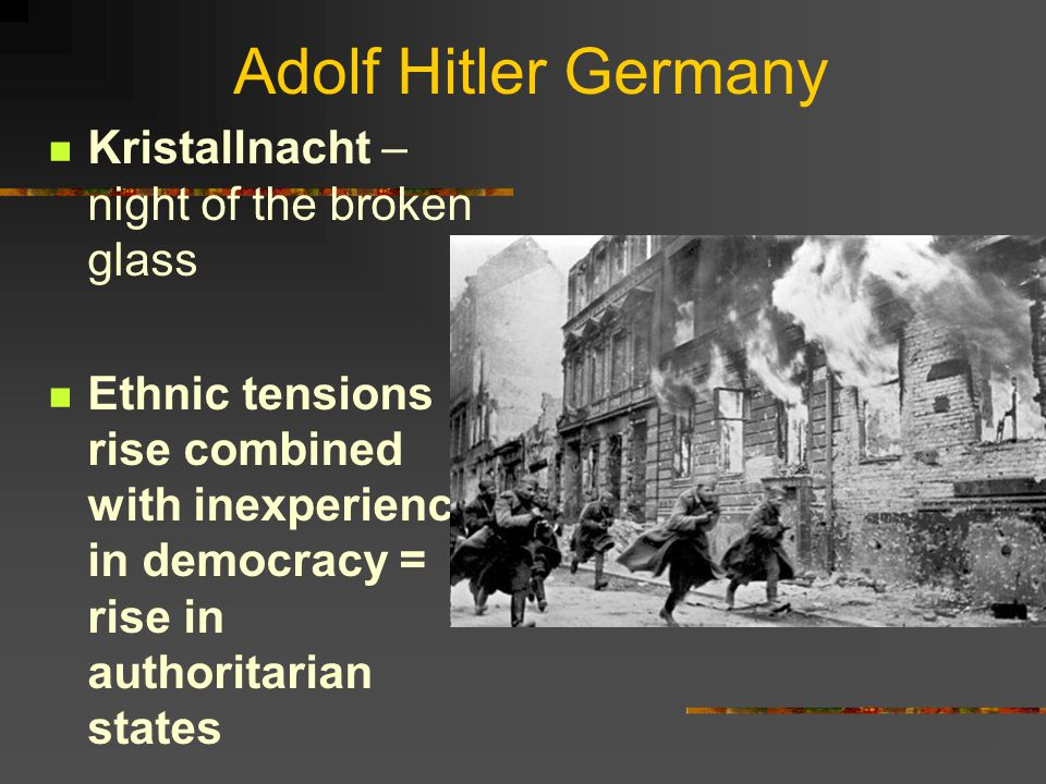Adolf Hitler Germany Kristallnacht – night of the broken glass Ethnic tensions rise combined with inexperience in democracy = rise in authoritarian st