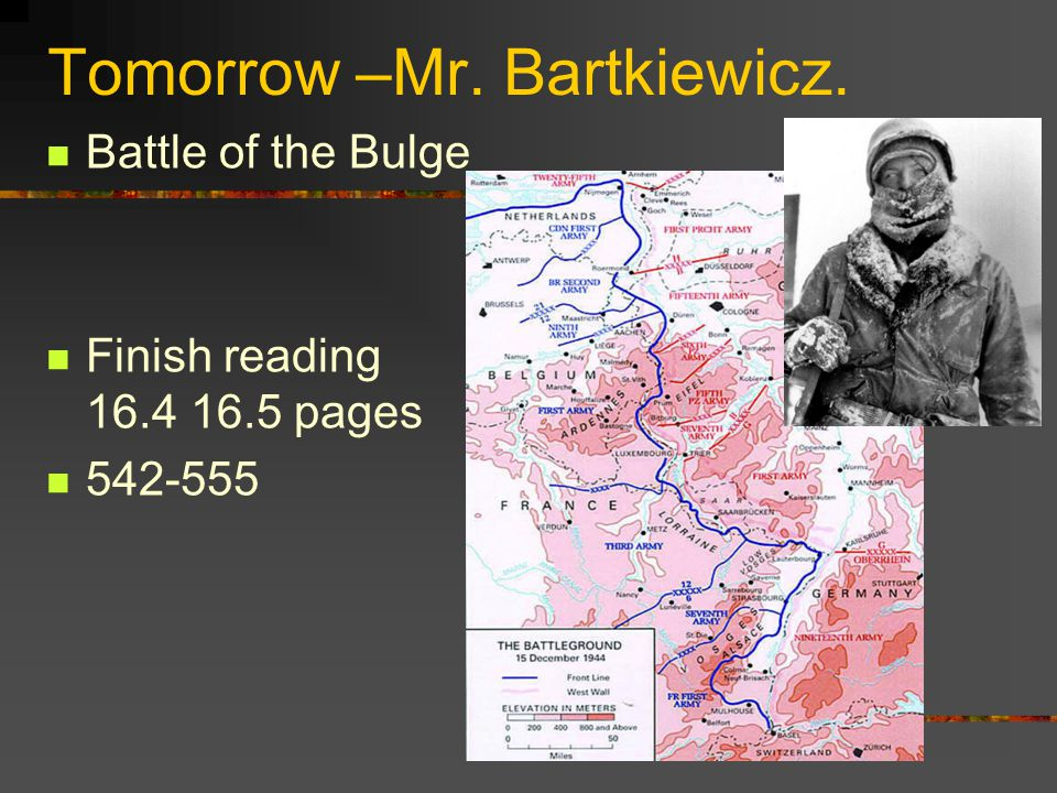 Tomorrow –Mr. Bartkiewicz. Battle of the Bulge Finish reading 16.4 16.5 pages 542-555