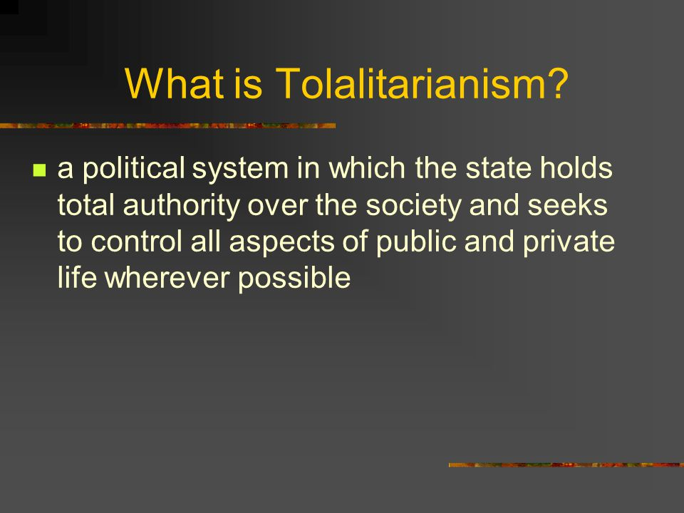 What is Tolalitarianism? a political system in which the state holds total authority over the society and seeks to control all aspects of public and p