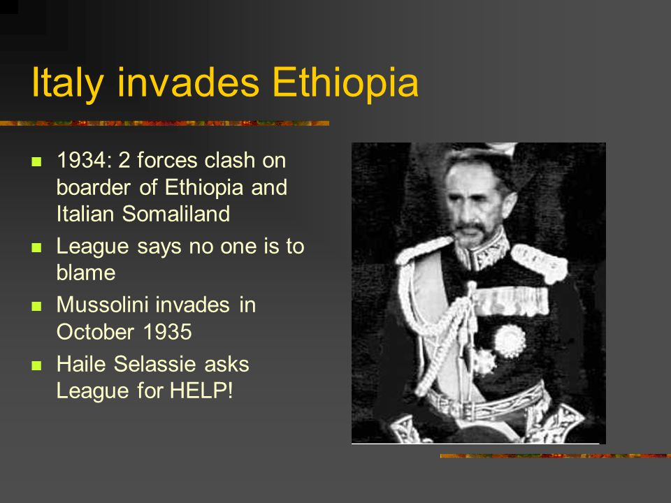 Italy invades Ethiopia 1934: 2 forces clash on boarder of Ethiopia and Italian Somaliland League says no one is to blame Mussolini invades in October
