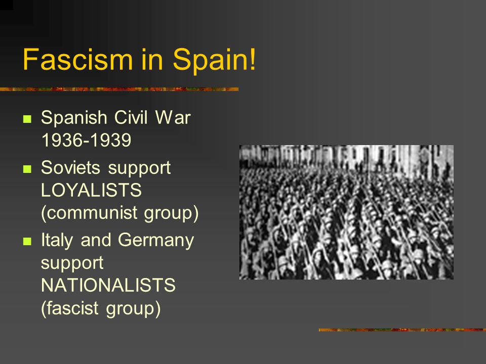 Fascism in Spain! Spanish Civil War 1936-1939 Soviets support LOYALISTS (communist group) Italy and Germany support NATIONALISTS (fascist group)