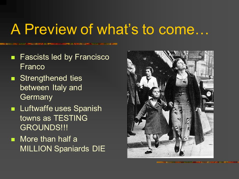 A Preview of what's to come… Fascists led by Francisco Franco Strengthened ties between Italy and Germany Luftwaffe uses Spanish towns as TESTING GROU