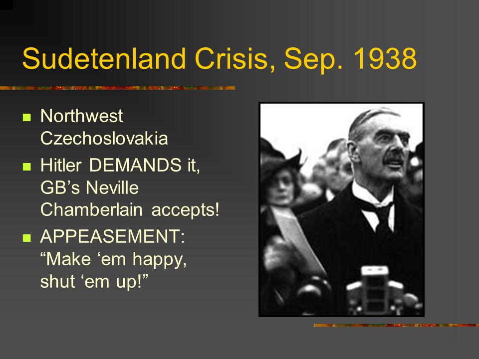 "Sudetenland Crisis, Sep. 1938 Northwest Czechoslovakia Hitler DEMANDS it, GB's Neville Chamberlain accepts! APPEASEMENT: ""Make 'em happy, shut 'em up!"