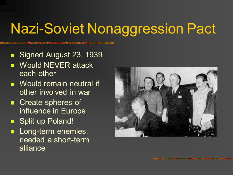Nazi-Soviet Nonaggression Pact Signed August 23, 1939 Would NEVER attack each other Would remain neutral if other involved in war Create spheres of in