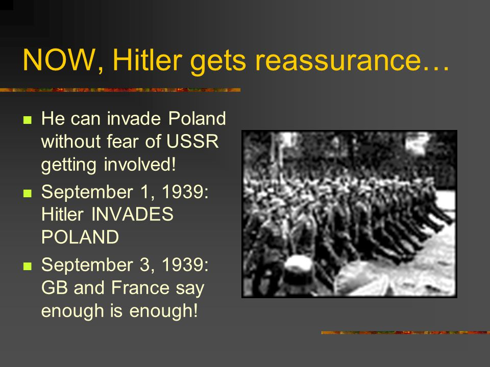 NOW, Hitler gets reassurance… He can invade Poland without fear of USSR getting involved! September 1, 1939: Hitler INVADES POLAND September 3, 1939: