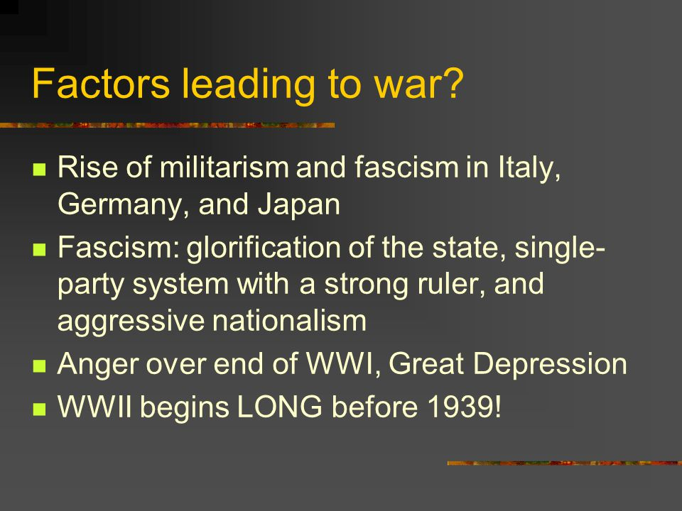 Factors leading to war? Rise of militarism and fascism in Italy, Germany, and Japan Fascism: glorification of the state, single- party system with a s