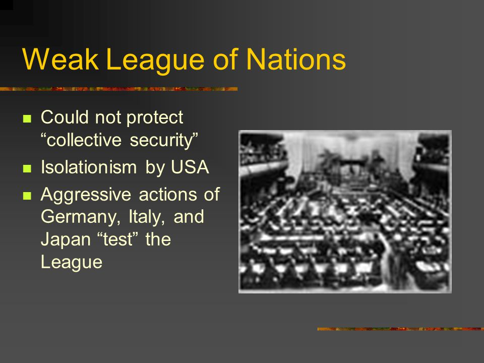 "Weak League of Nations Could not protect ""collective security"" Isolationism by USA Aggressive actions of Germany, Italy, and Japan ""test"" the League"